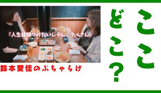 鈴本愛佳のぶちゃらけで恋愛トークしていた焼き肉屋の場所はどこ?